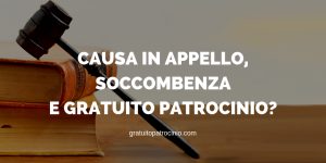 CAUSA IN APPELLO, SOCCOMBENZA E GRATUITO PATROCINIO